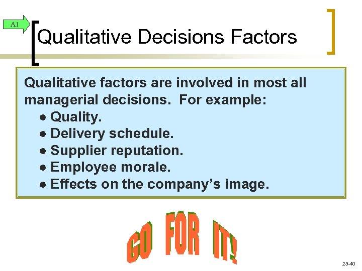 A 1 Qualitative Decisions Factors Qualitative factors are involved in most all managerial decisions.