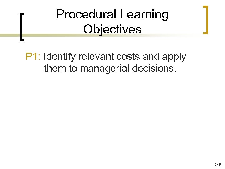 Procedural Learning Objectives P 1: Identify relevant costs and apply them to managerial decisions.