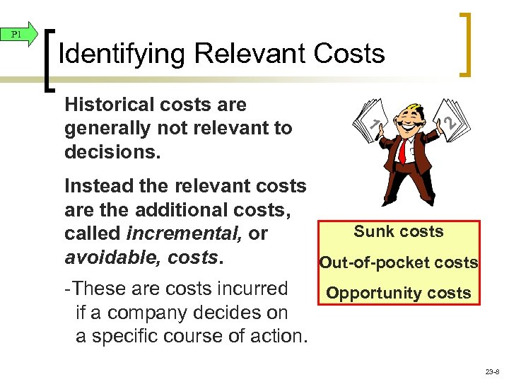 P 1 Identifying Relevant Costs 1 Historical costs are generally not relevant to decisions.