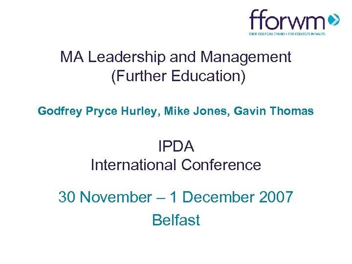 MA Leadership and Management (Further Education) Godfrey Pryce Hurley, Mike Jones, Gavin Thomas IPDA