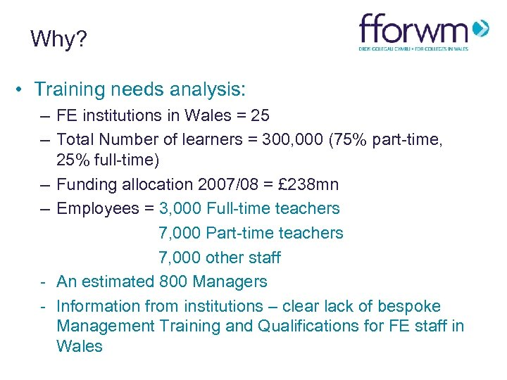 Why? • Training needs analysis: – FE institutions in Wales = 25 – Total