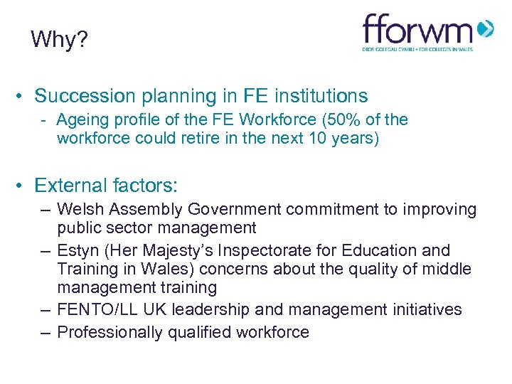 Why? • Succession planning in FE institutions - Ageing profile of the FE Workforce