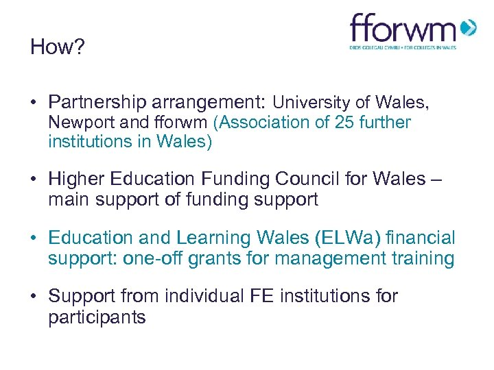 How? • Partnership arrangement: University of Wales, Newport and fforwm (Association of 25 further