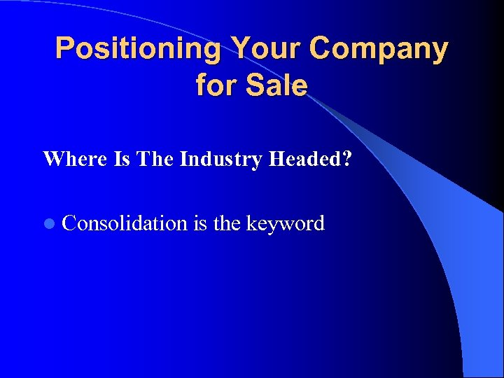 Positioning Your Company for Sale Where Is The Industry Headed? l Consolidation is the