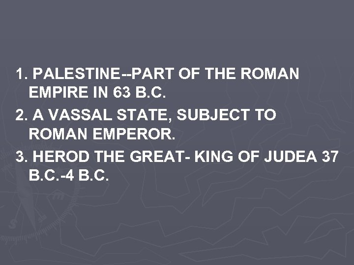 1. PALESTINE--PART OF THE ROMAN EMPIRE IN 63 B. C. 2. A VASSAL STATE,