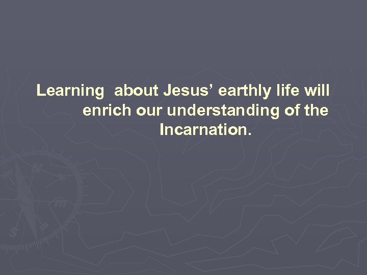 Learning about Jesus' earthly life will enrich our understanding of the Incarnation.