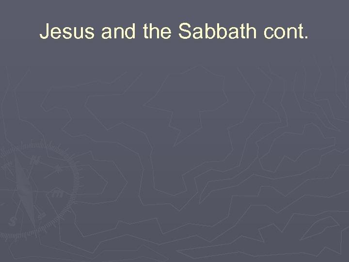 Jesus and the Sabbath cont.