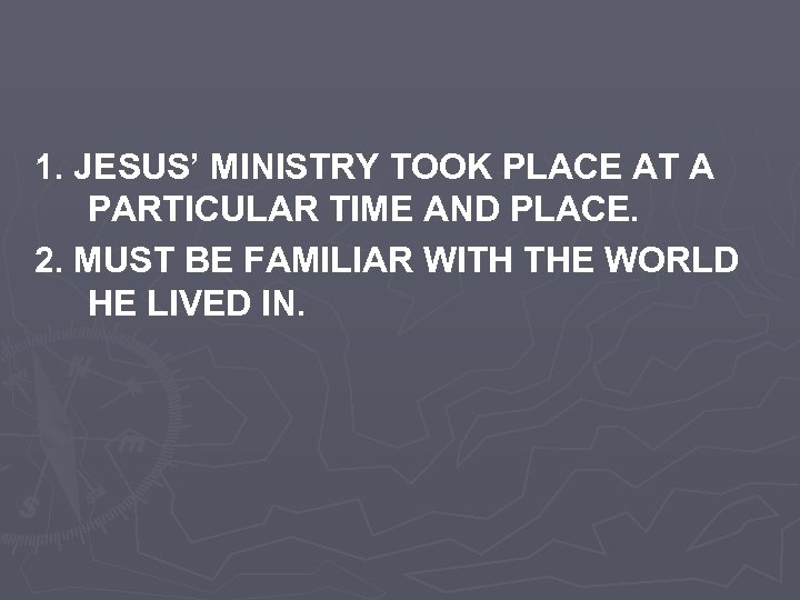 1. JESUS' MINISTRY TOOK PLACE AT A PARTICULAR TIME AND PLACE. 2. MUST BE