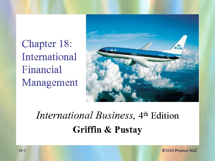 Chapter 18: International Financial Management International Business, 4 th Edition Griffin & Pustay 18