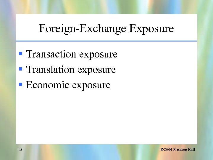 Foreign-Exchange Exposure § Transaction exposure § Translation exposure § Economic exposure 15 © 2004