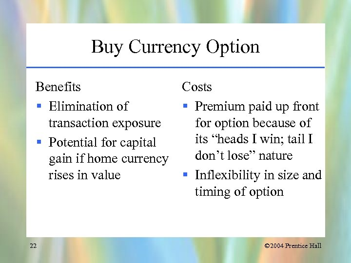 Buy Currency Option Benefits Costs § Elimination of § Premium paid up front transaction