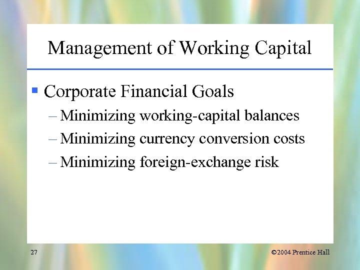 Management of Working Capital § Corporate Financial Goals – Minimizing working-capital balances – Minimizing
