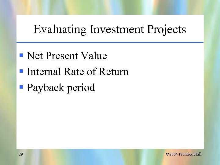 Evaluating Investment Projects § Net Present Value § Internal Rate of Return § Payback
