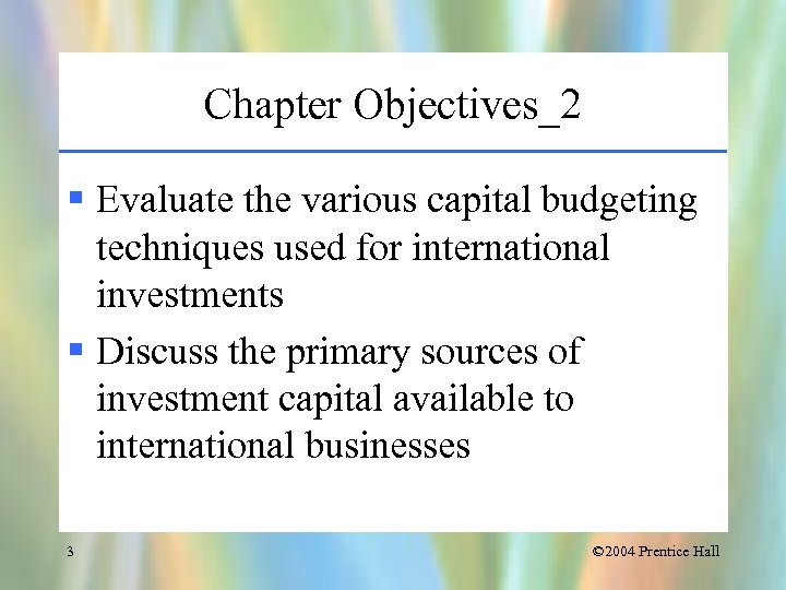 Chapter Objectives_2 § Evaluate the various capital budgeting techniques used for international investments §