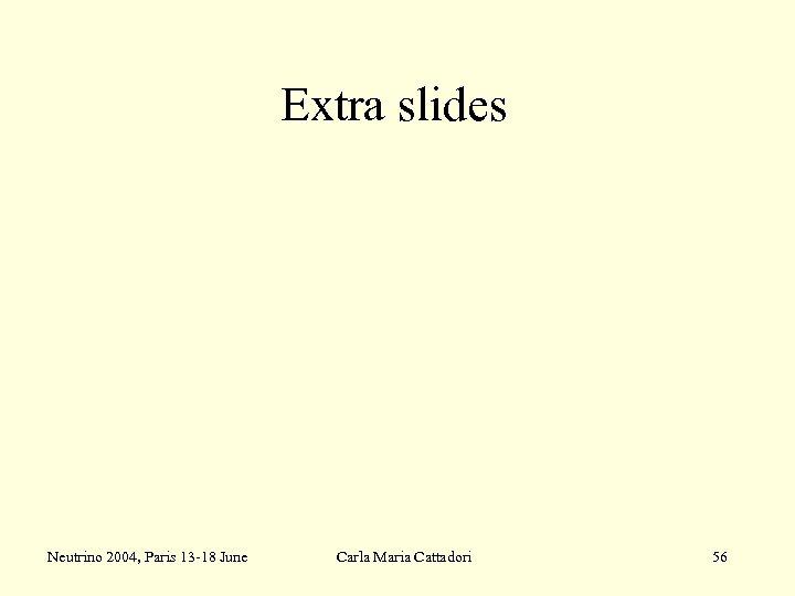 Extra slides Neutrino 2004, Paris 13 -18 June Carla Maria Cattadori 56