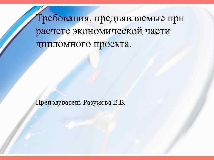 Требования, предъявляемые при расчете экономической части дипломного проекта. Преподаватель Разумова Е. В.