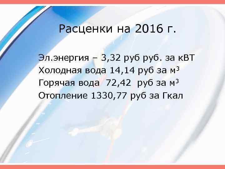 Расценки на 2016 г. Эл. энергия – 3, 32 руб. за к. ВТ Холодная