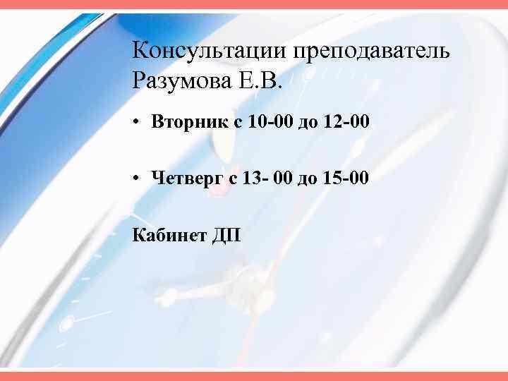 Консультации преподаватель Разумова Е. В. • Вторник с 10 -00 до 12 -00 •
