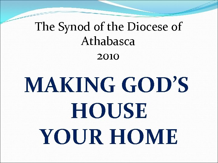 The Synod of the Diocese of Athabasca 2010 MAKING GOD'S HOUSE YOUR HOME