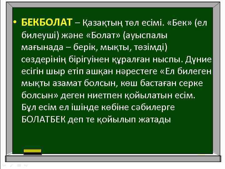 • БЕКБОЛАТ – Қазақтың төл есімі. «Бек» (ел билеуші) және «Болат» (ауыспалы мағынада