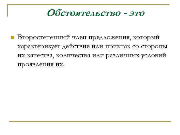 Обстоятельство - это n Второстепенный член предложения, который характеризует действие или признак со стороны
