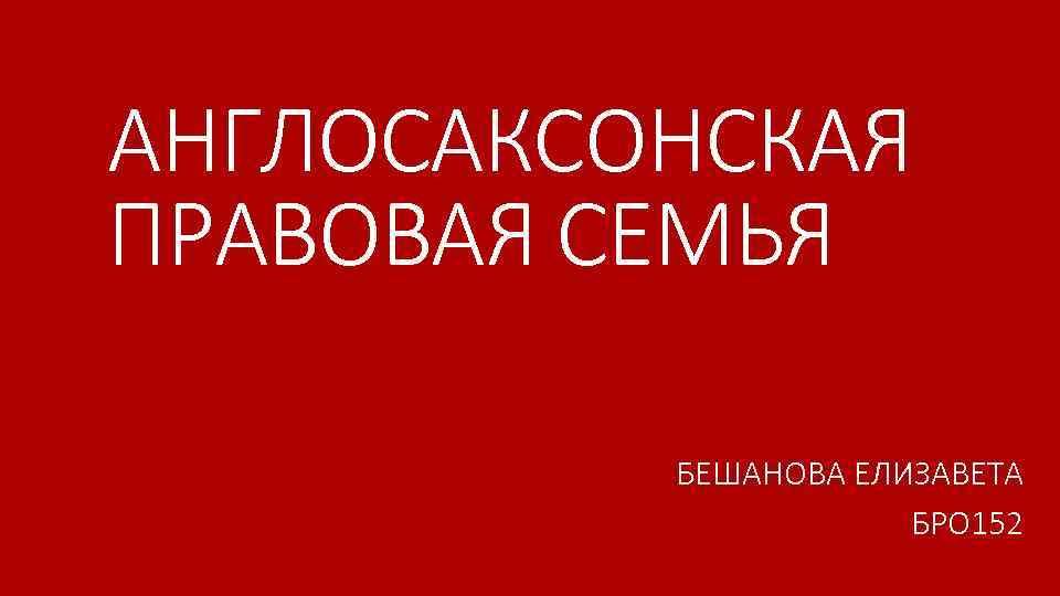 АНГЛОСАКСОНСКАЯ ПРАВОВАЯ СЕМЬЯ БЕШАНОВА ЕЛИЗАВЕТА БРО 152