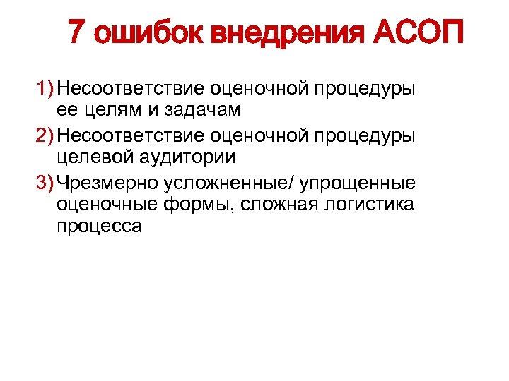 7 ошибок внедрения АСОП 1) Несоответствие оценочной процедуры ее целям и задачам 2) Несоответствие