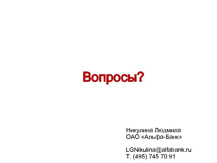 Вопросы? Никулина Людмила ОАО «Альфа-Банк» LGNikulina@alfabank. ru Т. (495) 745 70 91