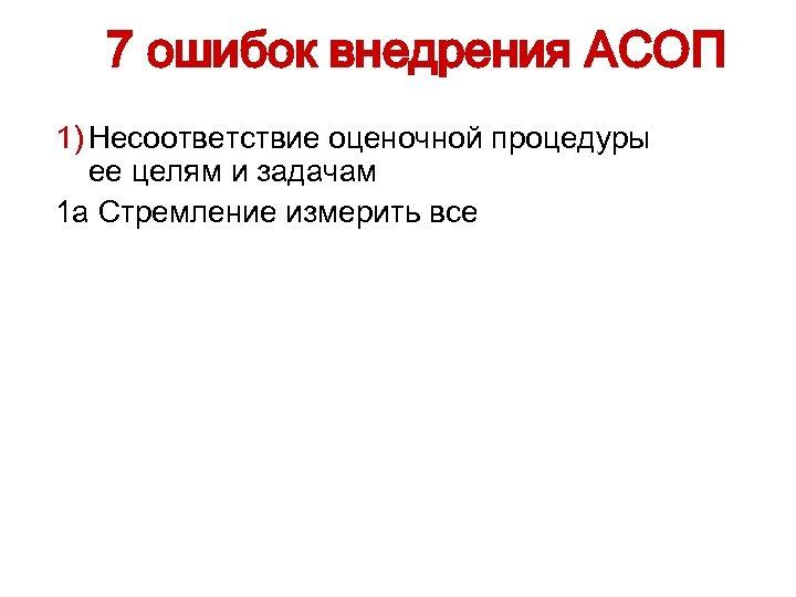7 ошибок внедрения АСОП 1) Несоответствие оценочной процедуры ее целям и задачам 1 а