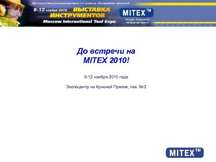 До встречи на MITEX 2010! 9 -12 ноября 2010 года Экспоцентр на Красной Пресне,