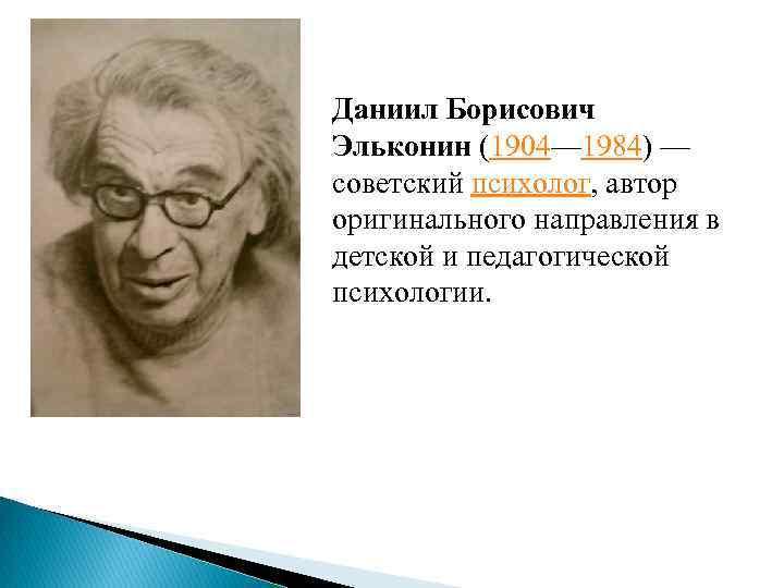 Даниил Борисович Эльконин (1904— 1984) — советский психолог, автор оригинального направления в детской и