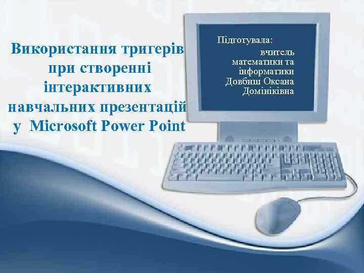 Використання тригерів при створенні інтерактивних навчальних презентацій у Microsoft Power Point Підготувала: вчитель математики