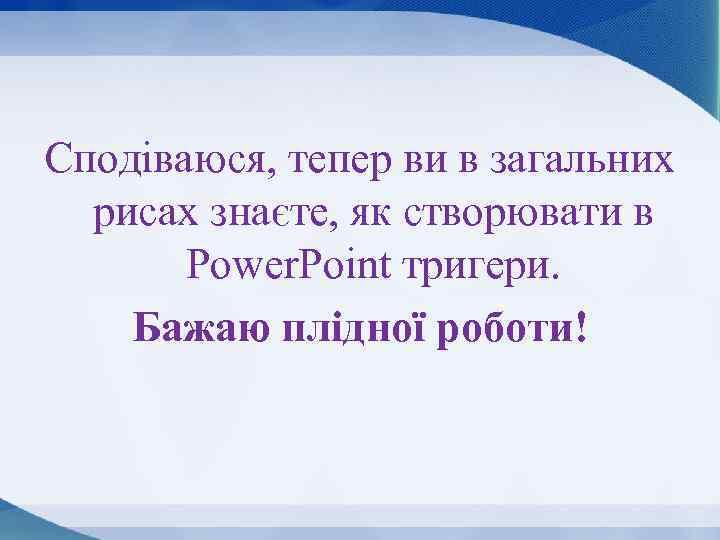 Сподіваюся, тепер ви в загальних рисах знаєте, як створювати в Power. Point тригери. Бажаю