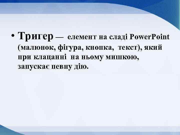 • Тригер — елемент на сладі Power. Point (малюнок, фігура, кнопка, текст), який