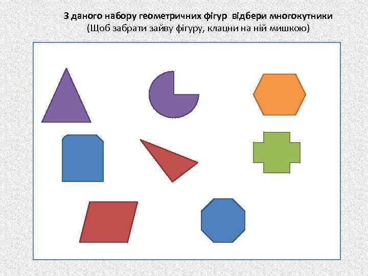 З даного набору геометричних фігур відбери многокутники (Щоб забрати зайву фігуру, клацни на ній