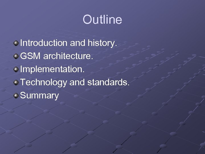 Outline Introduction and history. GSM architecture. Implementation. Technology and standards. Summary