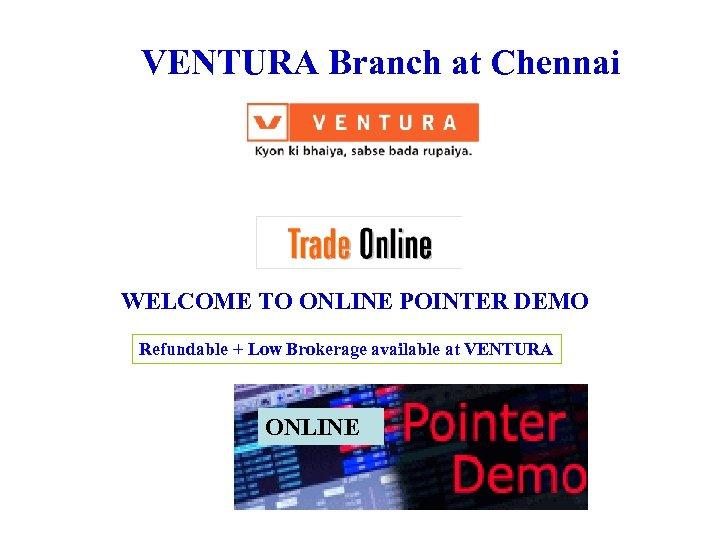 VENTURA Branch at Chennai WELCOME TO ONLINE POINTER DEMO Refundable + Low Brokerage available