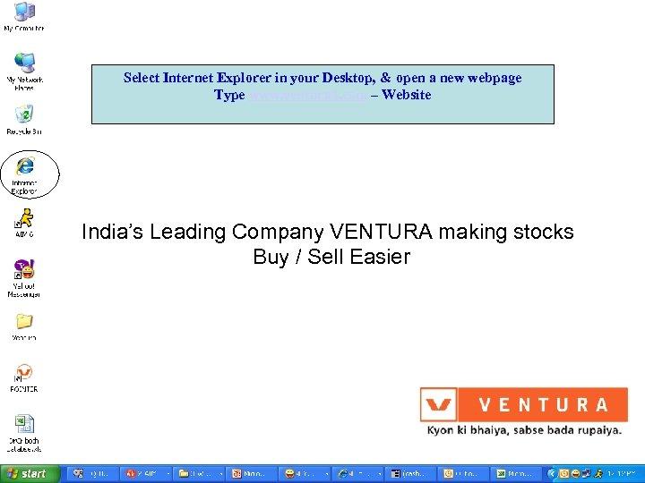 Select Internet Explorer in your Desktop, & open a new webpage Type www. ventura