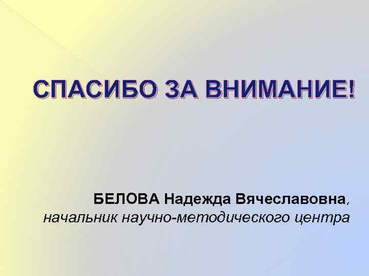 СПАСИБО ЗА ВНИМАНИЕ! БЕЛОВА Надежда Вячеславовна, начальник научно-методического центра