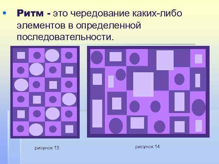§ Ритм - это чередование каких-либо элементов в определенной последовательности. рисунок 13 рисунок 14