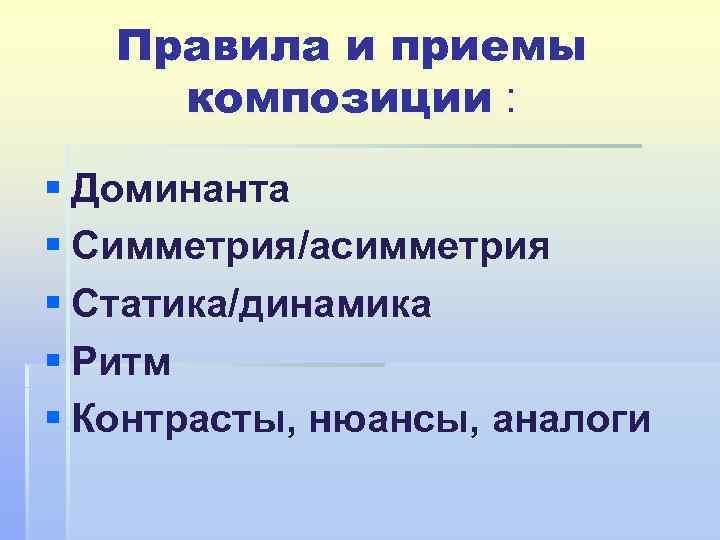 Правила и приемы композиции : § Доминанта § Симметрия/асимметрия § Статика/динамика § Ритм §