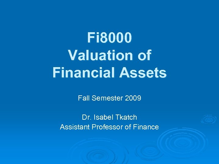 Fi 8000 Valuation of Financial Assets Fall Semester 2009 Dr. Isabel Tkatch Assistant Professor