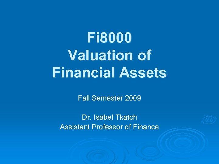 Fi 8000 Valuation of Financial Assets Fall Semester 2009 Dr. Isabel Tkatch Assistant Professor