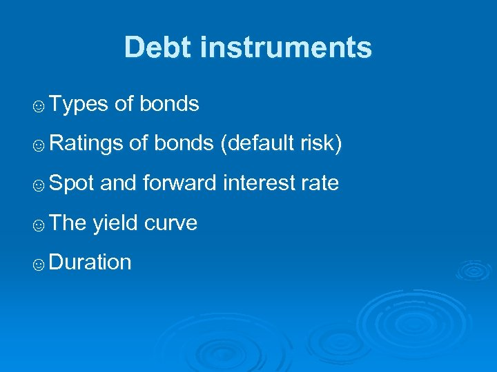 Debt instruments ☺Types of bonds ☺Ratings of bonds (default risk) ☺Spot and forward interest