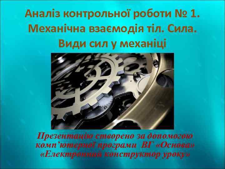 Аналіз контрольної роботи № 1. Механічна взаємодія тіл. Сила. Види сил у механіці Презентацію