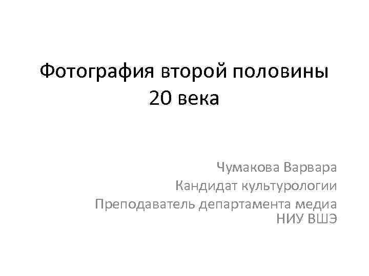 Фотография второй половины 20 века Чумакова Варвара Кандидат культурологии Преподаватель департамента медиа НИУ ВШЭ