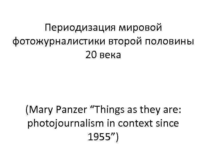 "Периодизация мировой фотожурналистики второй половины 20 века (Mary Panzer ""Things as they are: photojournalism"