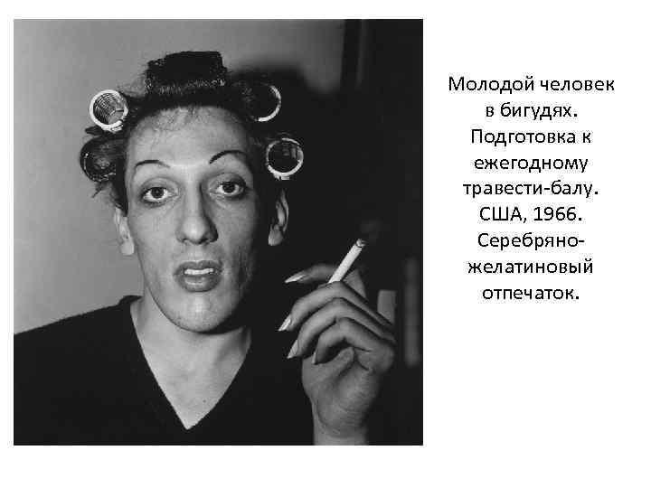 Молодой человек в бигудях. Подготовка к ежегодному травести-балу. США, 1966. Серебряножелатиновый отпечаток.
