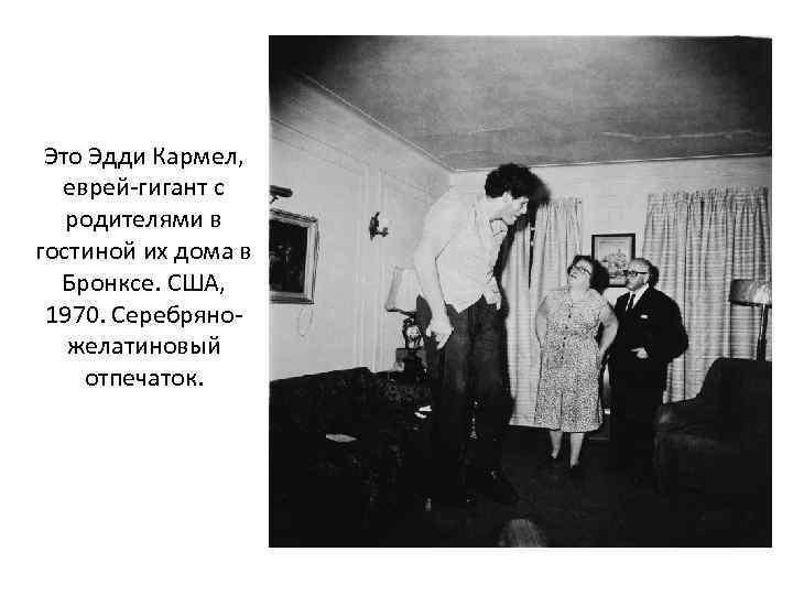 Это Эдди Кармел, еврей-гигант с родителями в гостиной их дома в Бронксе. США, 1970.