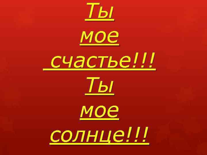Ты мое счастье!!! Ты мое солнце!!!